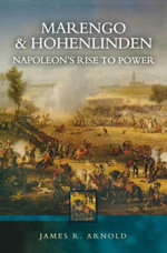 Marengo and Hohenlinden : Napoleon's Rise to Power - James R. Arnold