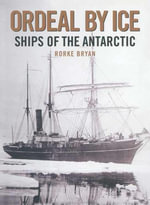 Ordeal by Ice : Ships of the Antarctic - Rorke Bryan