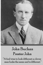 John Buchan - Prester John : A Fool Tries to Look Different: A Clever Man Looks the Same and Is Different. - John Buchan
