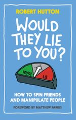 Would They Lie To You? : How to Spin Friends and Manipulate People - Robert Hutton