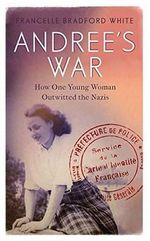 Andree's War : How One Young Woman Outwitted the Nazis - Francelle Bradford White