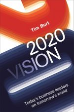2020 Vision : Today's Business Leaders on Tomorrow's World - Tim Burt