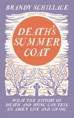 Death's Summer Coat : What the History of Death and Dying Can Tell Us About Life and Living - Brandy Schillace