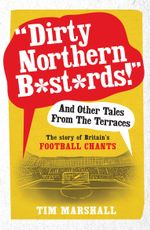 Dirty Northern B*st*rds And Other Tales From The Terraces : The Story of Britain's Football Chants - Tim Marshall