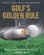Golf's Golden Rule : What Every Pro Does Instinctively - And You Don't - Steve Gould