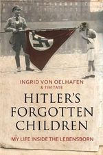 Hitler's Forgotten Children : My Life Inside the Lebensborn - Ingrid von Oelhafen