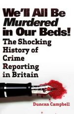 We'll All be Murdered in Our Beds : The Sensational Story of the Dark Side of News - Duncan Campbell