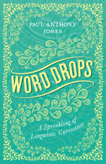Word Drops : A Sprinkling of Linguistic Curiosities - Paul Anthony Jones