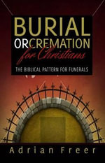 Burial or Cremation? : The Biblical Pattern for Funerals - Adrian Freer