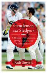 Gentlemen and Sledgers : A History of the Ashes in 100 Quotations and Confrontations - Rob Smyth