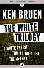 The White Trilogy : A White Arrest, Taming the Alien, and The McDead - Ken Bruen