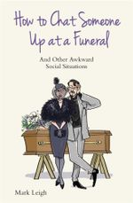 How to Chat Someone Up at a Funeral : And Other Awkward Social Situations - Mark Leigh