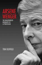 Arsene Wenger : The Unauthorised Biography of Le Professeur - Tom Oldfield