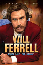 Will Ferrell : Staying Classy - The Biography: Staying Classy - The Biography - Ryan Hutton