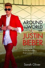 Around the World with Justin Bieber - True Stories from Beliebers Everywhere - Sarah Oliver