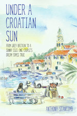Under a Croatian Sun : From Grey Britain to a Sunny Isle: One Couple's Dream Comes True - Anthony Stancomb