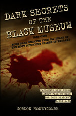 Dark Secrets of the Black Museum : More Dark Secrets From 150 Years of the Most Notorious Crimes in England. - Gordon Honeycombe