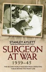 Surgeon at War 1935 - 45 : The Second World War Seen from Operating Tables Behind the Front Line - Stanley Aylett
