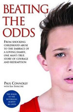 Beating the Odds - From shocking childhood abuse to the embrace of a loving family, one man's true story of courage and redemption - Paul Connolly
