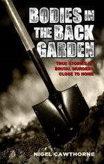 Bodies in the Back Garden - True Stories of Brutal Murders Close to Home - Nigel Cawthorne