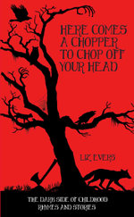 Here Comes A Chopper to Chop Off Your Head - The Dark Side of Childhood Rhymes & Stories - Liz Evers