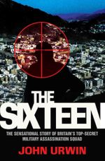 The Sixteen : The Sensational Story of Britain's Top-Secret Military Assassination Squad - John Urwin