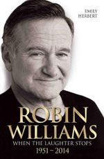 Robin Williams : When the Laughter Stops 1951 - 2014 - Emily Herbert