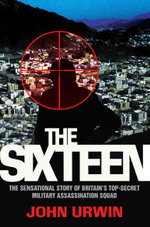 The Sixteen - The Sensational Story of Britain's Top Secret Military Assassination Squad - John Urwin