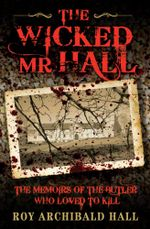 The Wicked Mr Hall - The Memoirs of the Butler Who Loved to Kill - Roy Archibald Hall