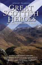 Great Scottish Heroes : Fifty Scots Who Shaped the World - Stuart Pearson
