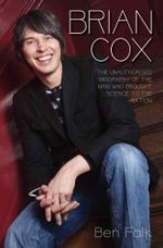 Brian Cox : The Unauthorised Biography of the Man Who Brought Science to the Nation - Ben Falk
