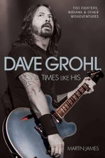 Dave Grohl : Times Like His: Foo Fighters, Nirvana and Other Misadventures - Martin James