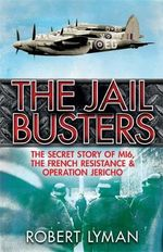 The Jail Busters : The Secret Story of MI6, the French Resistance and Operation Jericho - Robert Lyman