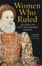 Women Who Ruled : History's 50 Most Remarkable Women - Claudia Gold