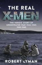 The Real X-Men : The Heroic Story of the Underwater War 1942-1945 - Robert Lyman