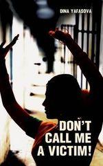 Don't Call Me a Victim! - Dina Yafasova