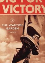 The Wartime Garden : Digging for Victory - Twigs Way