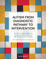 Autism from Diagnostic Pathway to Intervention : Checklists to Support Diagnosis, Analysis for Target-Setting and Effective Intervention Strategies - Kate Ripley