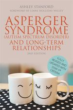 Asperger Syndrome (Autism Spectrum Disorder) and Long-Term Relationships : Fully Revised and Updated with DSM-5® Criteria Second Edition - Ashley Stanford