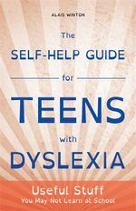 The Self-Help Guide for Teens with Dyslexia : Useful Stuff You May Not Learn at School - Alais Winton