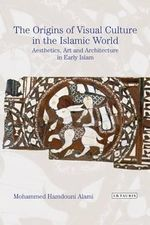 The Origins of Visual Culture in the Islamic Tradition: Volume 55 : Aesthetics, Art and Architecture in the Medieval Middle East - Mohammed Hamdouni Alami
