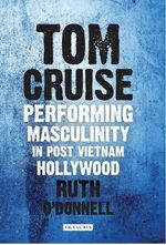 Tom Cruise : Performing Masculinity in Post Vietnam Hollywood - Ruth O'Donnell