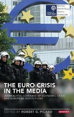 The Euro Crisis in the Media : Journalistic Coverage of Economic Crisis and European Institutions