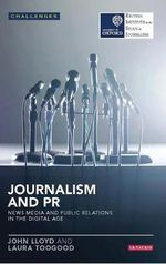 Journalism and PR : News Media and Public Relations in the Digital Age - John Lloyd