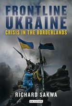 Frontline Ukraine : Crisis in the Borderlands - Richard Sakwa