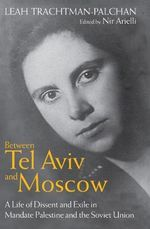 Between Tel Aviv and Moscow : A Life of Dissent and Exile in Mandate Palestine and the Soviet Union - Leah Trachtman-Palchan
