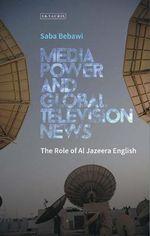 Media Power and Global Television News : The Role of Al Jazeera English - Saba Bebawi