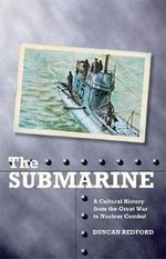 The Submarine : A Cultural History from the Great War to Nuclear Combat - Duncan Redford