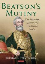 Beatson's Mutiny : The Turbulent Career of a Victorian Soldier - Richard Stevenson