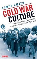 Cold War Culture : British Historians and Other Intellectuals in 1950s Britain - James Smyth